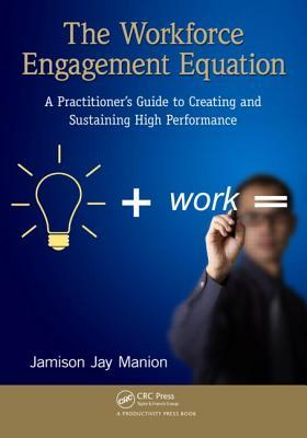 The Workforce Engagement Equation: A Practitioner S Guide to Creating and Sustaining High Performance