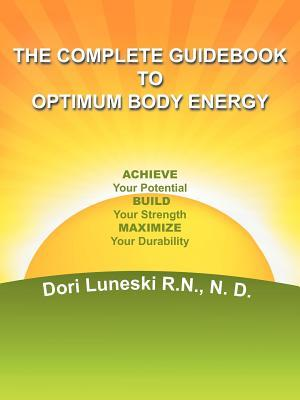 The Complete Guidebook to Optimum Body Energy: Achieve Your Potential Build Your Strength Maximize Your Durability