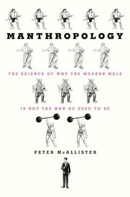 Manthropology: The Science of Why the Modern Male Is Not the Man He Used to Be