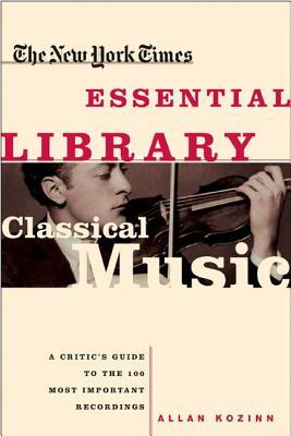 The New York Times Essential Library: Classical Music: A Critic's Guide to the 100 Most Important Recordings