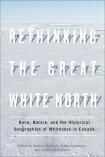 Rethinking the Great White North: Race, Nature, and the Historical Geographies of Whiteness in Canada