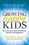 Growing Happy Kids: How to Foster Inner Confidence, Success, and Happiness
