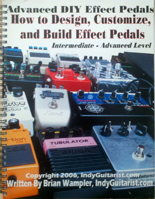 Advanced DIY Effect Pedals: How To Design, Customize And Build Effect Pedals