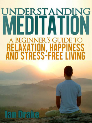 Understanding Meditation: A Beginner's Guide to Relaxation, Happiness, and Stress-Free Living