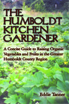The Humboldt Kitchen Gardener: A concise guide to raising organic vegetables and fruits in the greater Humboldt County region