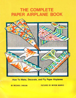 The Complete Paper Airplane Book: How To Make, Decorate, And Fly Paper Airplanes