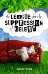 The League for the Suppression of Celery by Wendy Russ