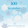 100 Snowflakes to Crochet: Make Your Own Snowdrift---to Give or to Keep
