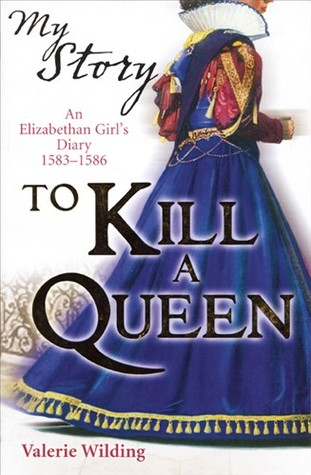 To Kill a Queen: An Elizabethan Girl's Diary 1583 -1586