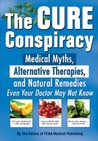The Cure Conspiracy: Medical Myths, Alternative Therapies, And Natural Remedies Even Your Doctor May Not Know
