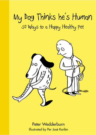 My Dog Thinks He's Human: 50 Ways to a Happy Healthy Pet