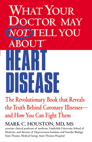 What Your Doctor May Not Tell You about Heart Disease by Mark Houston
