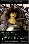 To Wear The White Cloak: A Catherine LeVendeur Mystery