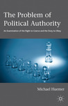 The Problem of Political Authority: An Examination of the Right to Coerce and the Duty to Obey by Michael Huemer