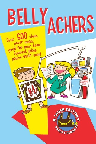Belly Achers: Over 600 Clean, Never Mean, Good for Your Bean, Funniest Jokes You've Ever Seen.