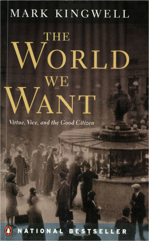 The World We Want   Virtue, Vice, And The Good Citizen by Mark Kingwell