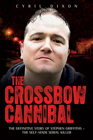 The Crossbow Cannibal: The Definitive Story of Stephen Griffiths - The Self-Made Serial Killer: The Definitive Story of Stephen Griffiths - The Self-Made Serial Killer