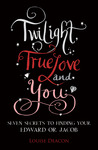 Twilight, True Love and You by Louise Deacon
