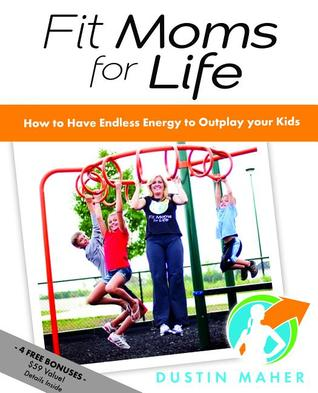 Fit Moms For Life: How To Have Endless Energy To Outplay Your Kids