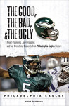 The Good, the Bad,  the Ugly: Philadelphia Eagles: Heart-Pounding, Jaw-Dropping, and Gut-Wrenching Moments from Philadelphia Eagles History