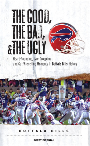 The Good, the Bad, and the Ugly Buffalo Bills: Heart-Pounding, Jaw-Dropping, and Gut-Wrenching Moments from Buffalo Bills History (The Good, the Bad, & the Ugly)