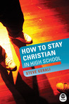 How to Stay Christian in High School by Steve Gerali