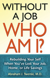 Without a Job Who Am I: Rebuilding Your Self When You've Lost Your Job, Home, or Life Savings