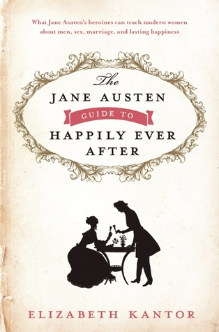The Jane Austen Guide to Happily Ever After by Elizabeth Kantor