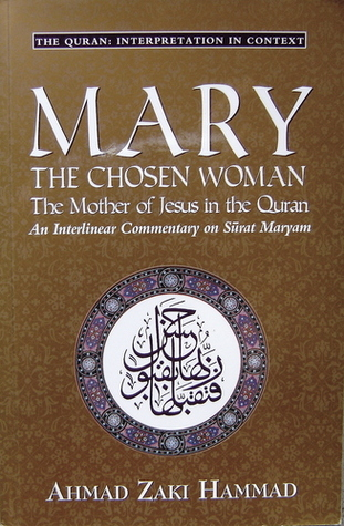 Mary The Chosen Woman: The Mother of Jesus in the Quran: An Interlinear Commentary on Sûrat Maryam (Quran: Interpretation in Context)
