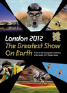 London 2012 The Greatest Show on Earth: A Day-by-Day Photographic Celebration of the London 2012 Olympic Games