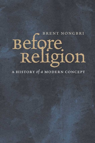 Before Religion: A History of a Modern Concept
