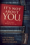 It's Not About You, Except When It Is: A Field Manual For Parents of Addicted Children