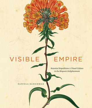 Visible Empire: Botanical Expeditions and Visual Culture in the Hispanic Enlightenment