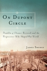 On Dupont Circle: Franklin and Eleanor Roosevelt and the Progressives Who Shaped Our World