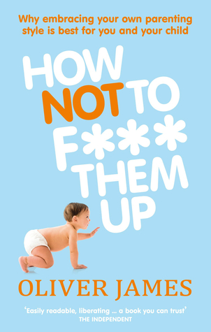 How Not to F*** Them Up by Oliver James