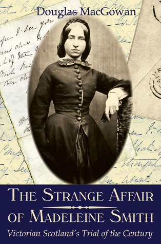 The Strange Affair of Madeleine Smith: Victorian Scotland's Trial of the Century