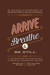 Arrive, Breathe, and Be Still: Monologues and Plays of Resistance and Resilience from Students at Downtown High School