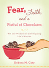 Fear, Faith, and a Fistful of Chocolate: Wit and Wisdom for Sidestepping Life's Worries