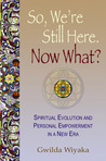 So, We're Still Here. Now What?: Spiritual Evolution and Personal Empowerment in a New Era