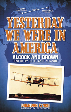 Yesterday We Were in America: Alcock and Brown - First to Fly the Atlantic Non-Stop
