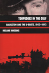 Torpedoes in the Gulf: Galveston and the U-Boats 1942-1943