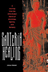 Santería Healing: A Journey into the Afro-Cuban World of Divinities, Spirits, and Sorcer