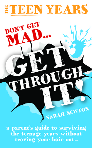 The Teen Years - Don't Get Mad - Get Through- A parent's guide to surviving the teenage years without tearing your hair out..
