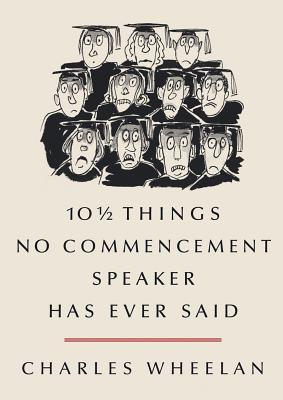 10 1/2 Things No Commencement Speaker Has Ever Said by Charles Wheelan