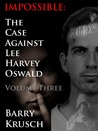 Impossible: The Case Against Lee Harvey Oswald; Volume Three