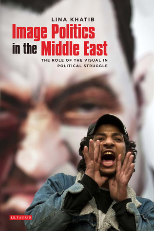 Image Politics in the Middle East: The Role of the Visual in Political Struggle