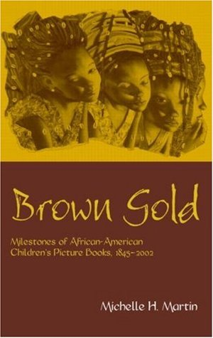 Brown Gold: Milestones of African-American Children's Picture Books, 1845-2002 (Children's Literature and Culture)