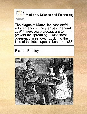 The Plague at Marseilles Consider'd: With Remarks on the Plague in General; ... with Necessary Precautions to Prevent the Spreading ... Also Some Obse