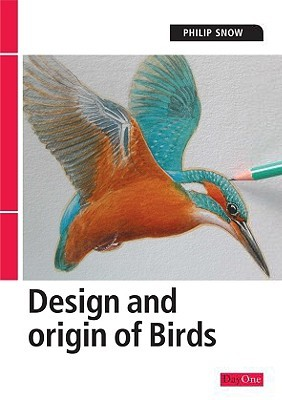 The Design and Origin of Birds by Philip A. Snow