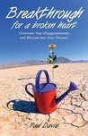 Breakthrough For A Broken Heart: Overcome Your Disappointments & Blossom Into Your Dreams